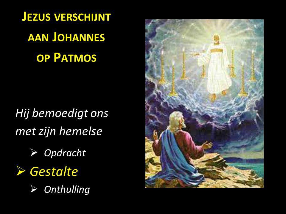J EZUS VERSCHIJNT AAN J OHANNES OP P ATMOS Hij bemoedigt ons met zijn hemelse  Opdracht  Gestalte  Onthulling