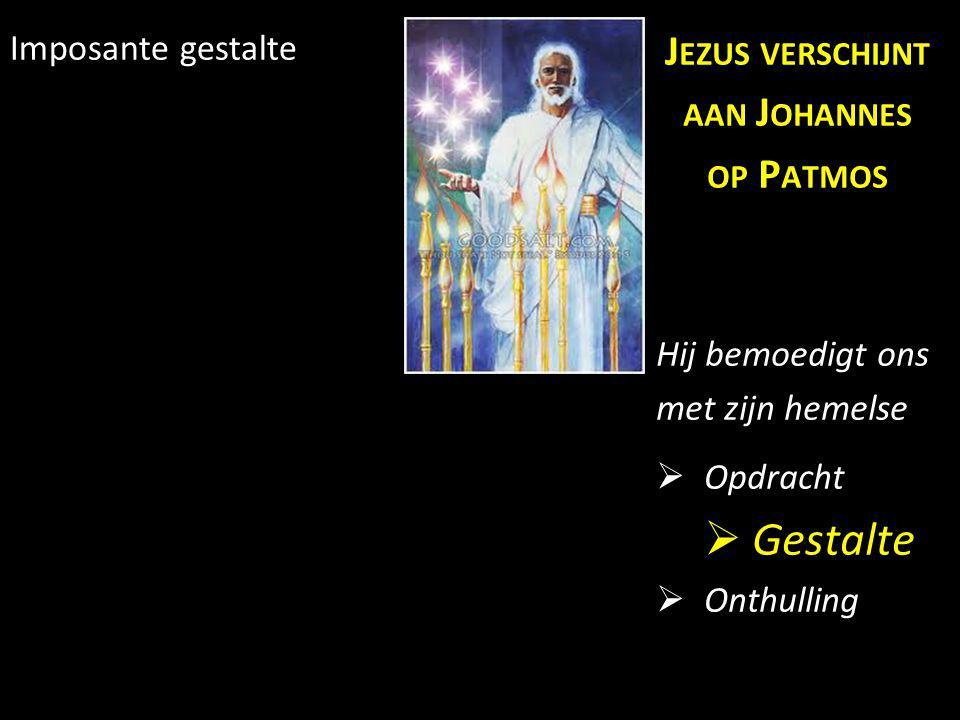 Imposante gestalte J EZUS VERSCHIJNT AAN J OHANNES OP P ATMOS Hij bemoedigt ons met zijn hemelse  Opdracht  Gestalte  Onthulling