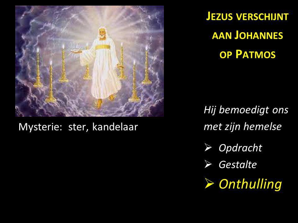 Mysterie: ster, kandelaar J EZUS VERSCHIJNT AAN J OHANNES OP P ATMOS Hij bemoedigt ons met zijn hemelse  Opdracht  Gestalte  Onthulling