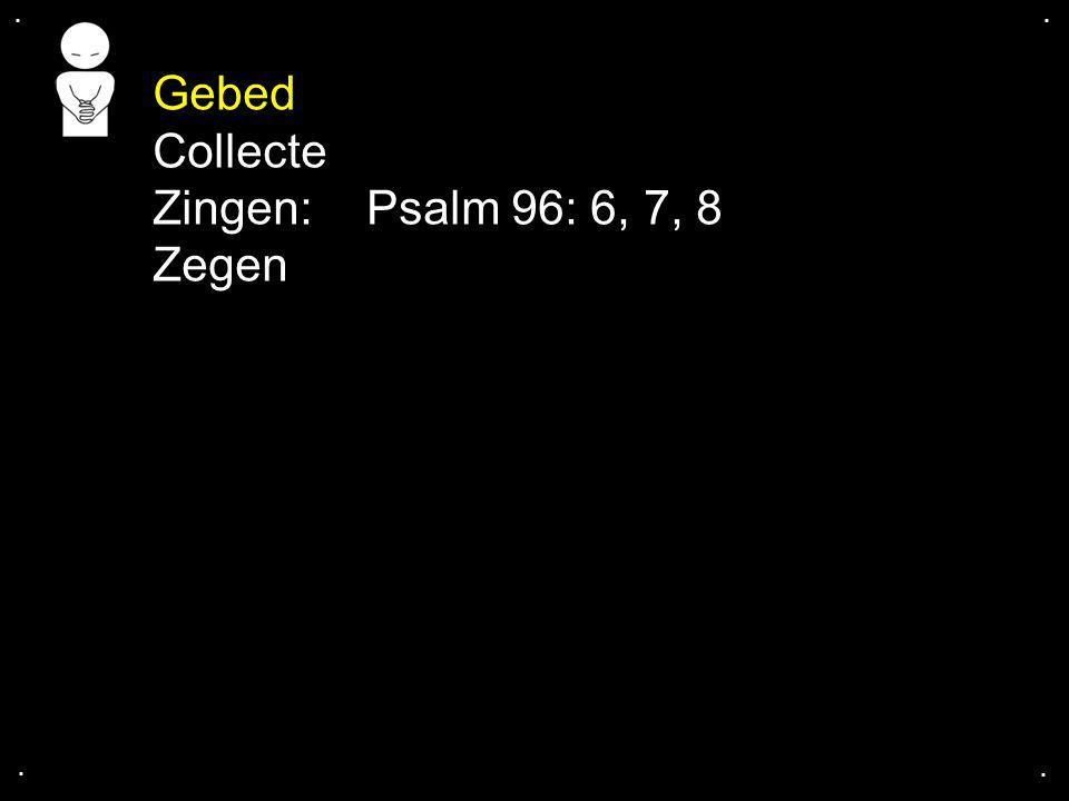 .... Gebed Collecte Zingen:Psalm 96: 6, 7, 8 Zegen