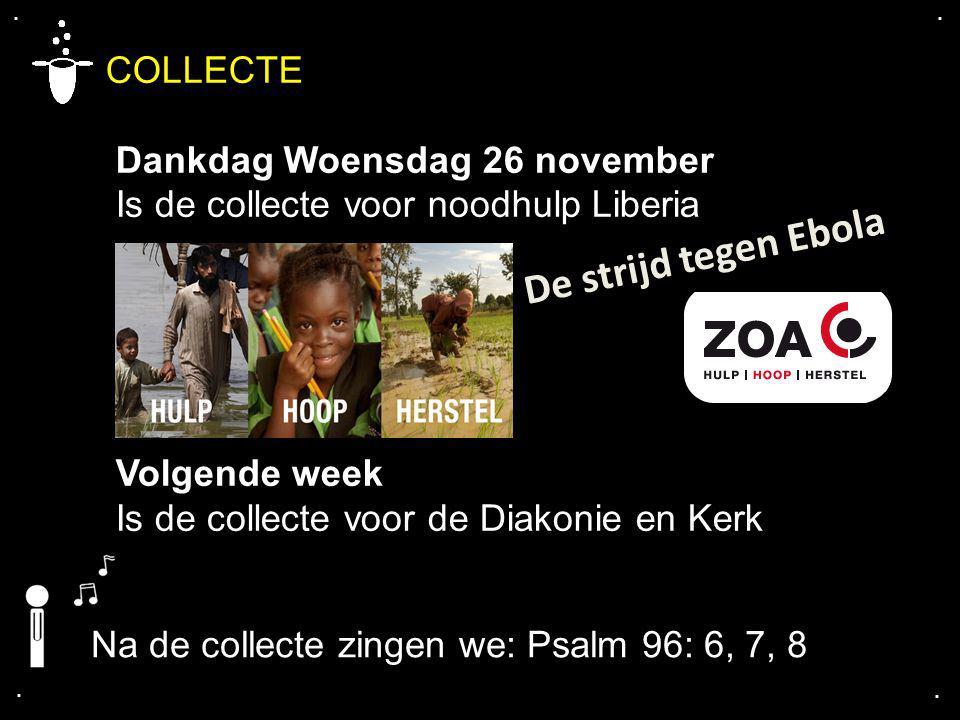 .... COLLECTE Dankdag Woensdag 26 november Is de collecte voor noodhulp Liberia Volgende week Is de collecte voor de Diakonie en Kerk Na de collecte z