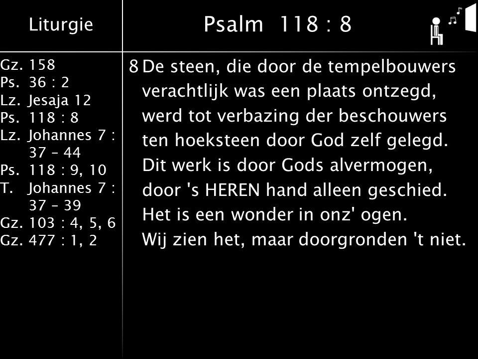 Liturgie Gz.158 Ps.36 : 2 Lz.Jesaja 12 Ps.118 : 8 Lz.Johannes 7 : 37 – 44 Ps.118 : 9, 10 T.Johannes 7 : 37 – 39 Gz.103 : 4, 5, 6 Gz.477 : 1, 2 8De steen, die door de tempelbouwers verachtlijk was een plaats ontzegd, werd tot verbazing der beschouwers ten hoeksteen door God zelf gelegd.
