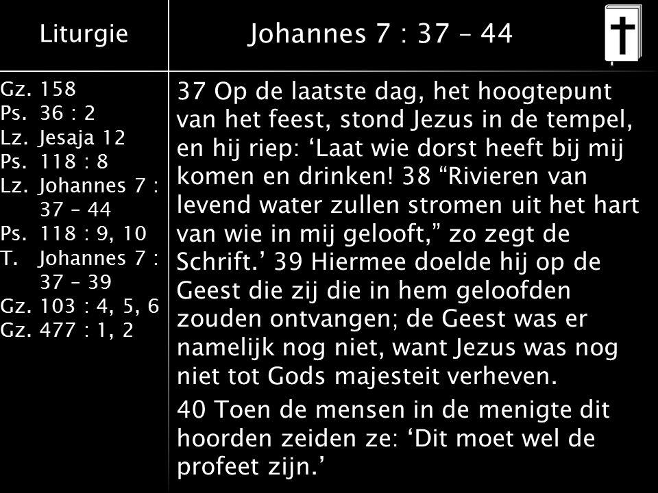 Liturgie Gz.158 Ps.36 : 2 Lz.Jesaja 12 Ps.118 : 8 Lz.Johannes 7 : 37 – 44 Ps.118 : 9, 10 T.Johannes 7 : 37 – 39 Gz.103 : 4, 5, 6 Gz.477 : 1, 2 Johannes 7 : 37 – 44 37 Op de laatste dag, het hoogtepunt van het feest, stond Jezus in de tempel, en hij riep: 'Laat wie dorst heeft bij mij komen en drinken.