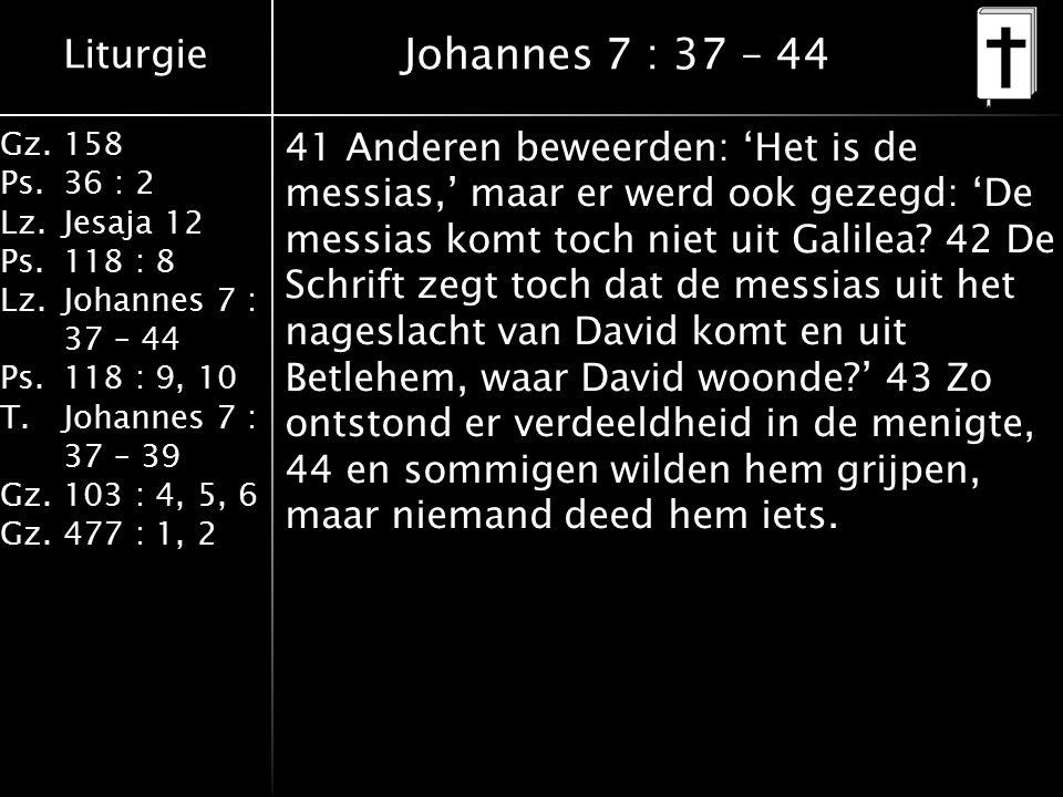 Liturgie Gz.158 Ps.36 : 2 Lz.Jesaja 12 Ps.118 : 8 Lz.Johannes 7 : 37 – 44 Ps.118 : 9, 10 T.Johannes 7 : 37 – 39 Gz.103 : 4, 5, 6 Gz.477 : 1, 2 Johannes 7 : 37 – 44 41 Anderen beweerden: 'Het is de messias,' maar er werd ook gezegd: 'De messias komt toch niet uit Galilea.
