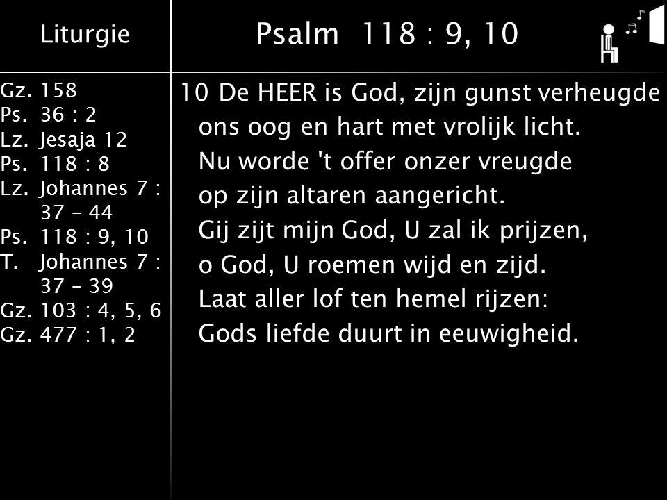 Liturgie Gz.158 Ps.36 : 2 Lz.Jesaja 12 Ps.118 : 8 Lz.Johannes 7 : 37 – 44 Ps.118 : 9, 10 T.Johannes 7 : 37 – 39 Gz.103 : 4, 5, 6 Gz.477 : 1, 2 10De HEER is God, zijn gunst verheugde ons oog en hart met vrolijk licht.