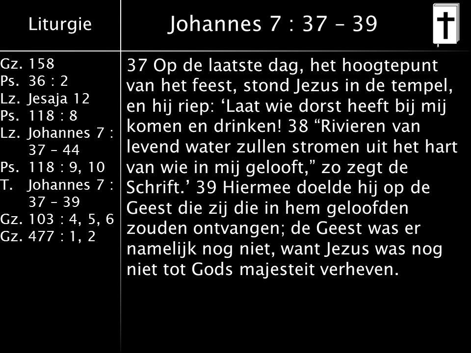 Liturgie Gz.158 Ps.36 : 2 Lz.Jesaja 12 Ps.118 : 8 Lz.Johannes 7 : 37 – 44 Ps.118 : 9, 10 T.Johannes 7 : 37 – 39 Gz.103 : 4, 5, 6 Gz.477 : 1, 2 Johannes 7 : 37 – 39 37 Op de laatste dag, het hoogtepunt van het feest, stond Jezus in de tempel, en hij riep: 'Laat wie dorst heeft bij mij komen en drinken.