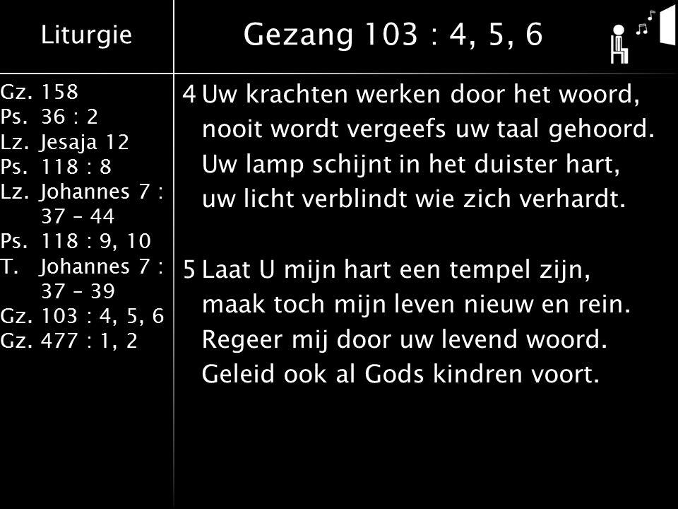 Liturgie Gz.158 Ps.36 : 2 Lz.Jesaja 12 Ps.118 : 8 Lz.Johannes 7 : 37 – 44 Ps.118 : 9, 10 T.Johannes 7 : 37 – 39 Gz.103 : 4, 5, 6 Gz.477 : 1, 2 4Uw krachten werken door het woord, nooit wordt vergeefs uw taal gehoord.