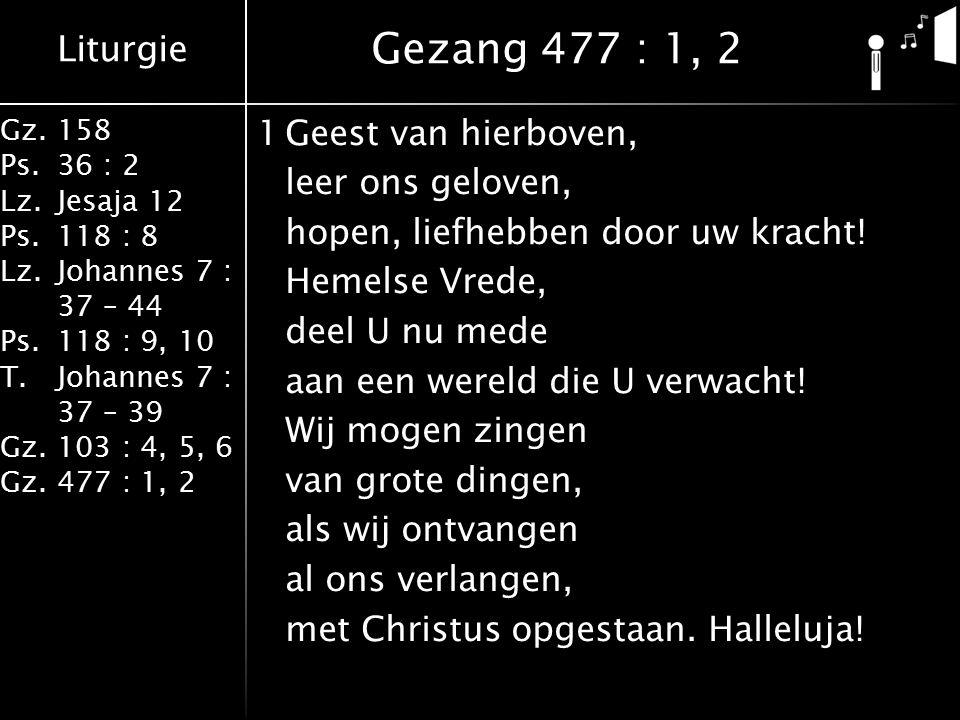 Liturgie Gz.158 Ps.36 : 2 Lz.Jesaja 12 Ps.118 : 8 Lz.Johannes 7 : 37 – 44 Ps.118 : 9, 10 T.Johannes 7 : 37 – 39 Gz.103 : 4, 5, 6 Gz.477 : 1, 2 1Geest van hierboven, leer ons geloven, hopen, liefhebben door uw kracht.