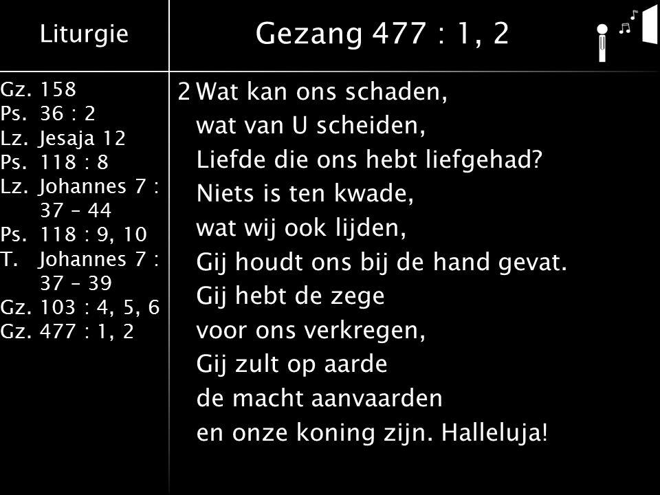 Liturgie Gz.158 Ps.36 : 2 Lz.Jesaja 12 Ps.118 : 8 Lz.Johannes 7 : 37 – 44 Ps.118 : 9, 10 T.Johannes 7 : 37 – 39 Gz.103 : 4, 5, 6 Gz.477 : 1, 2 2Wat kan ons schaden, wat van U scheiden, Liefde die ons hebt liefgehad.
