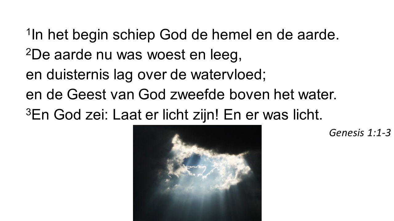 1 In het begin schiep God de hemel en de aarde. 2 De aarde nu was woest en leeg, en duisternis lag over de watervloed; en de Geest van God zweefde bov