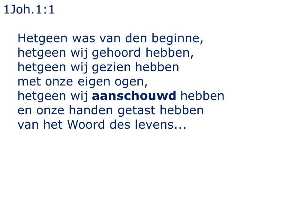 1Joh.1:1 Hetgeen was van den beginne, hetgeen wij gehoord hebben, hetgeen wij gezien hebben met onze eigen ogen, hetgeen wij aanschouwd hebben en onze handen getast hebben van het Woord des levens...