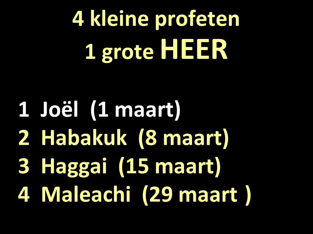 4 kleine profeten 1 grote HEER 1 Joël (1 maart) 2 Habakuk (8 maart) 3 Haggai (15 maart) 4 Maleachi (29 maart)