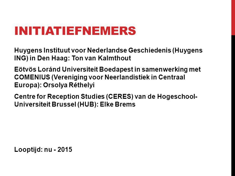 INITIATIEFNEMERS Huygens Instituut voor Nederlandse Geschiedenis (Huygens ING) in Den Haag: Ton van Kalmthout Eötvös Loránd Universiteit Boedapest in samenwerking met COMENIUS (Vereniging voor Neerlandistiek in Centraal Europa): Orsolya Réthelyi Centre for Reception Studies (CERES) van de Hogeschool- Universiteit Brussel (HUB): Elke Brems Looptijd: nu - 2015