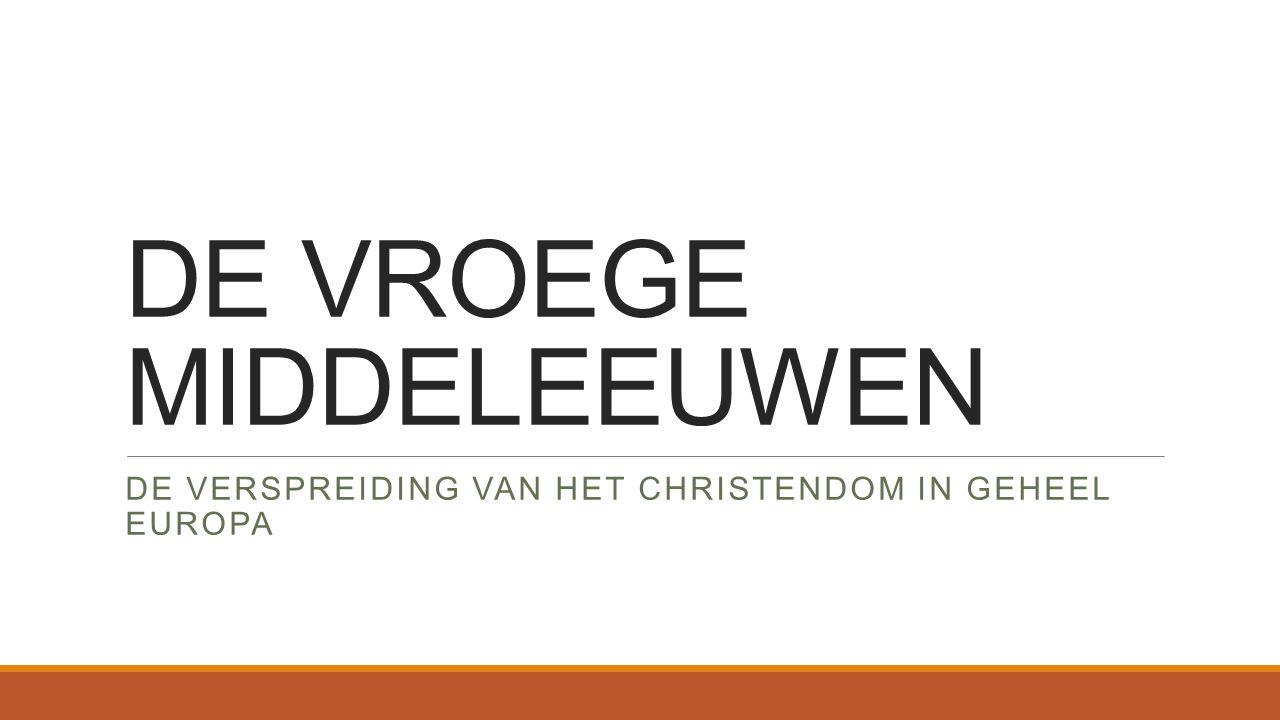 DE VROEGE MIDDELEEUWEN DE VERSPREIDING VAN HET CHRISTENDOM IN GEHEEL EUROPA