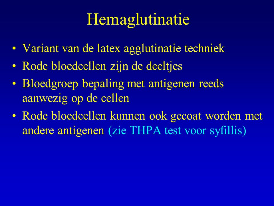 Hemaglutinatie Variant van de latex agglutinatie techniek Rode bloedcellen zijn de deeltjes Bloedgroep bepaling met antigenen reeds aanwezig op de cellen Rode bloedcellen kunnen ook gecoat worden met andere antigenen (zie THPA test voor syfillis)