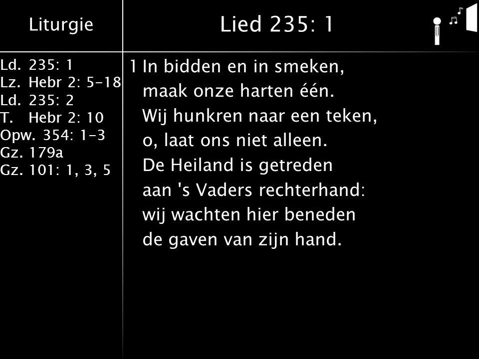 Liturgie Ld.235: 1 Lz.Hebr 2: 5-18 Ld.235: 2 T.Hebr 2: 10 Opw.354: 1-3 Gz.179a Gz.101: 1, 3, 5 1In bidden en in smeken, maak onze harten één.