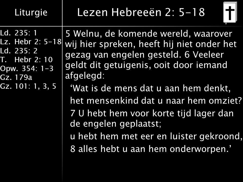 Liturgie Ld.235: 1 Lz.Hebr 2: 5-18 Ld.235: 2 T.Hebr 2: 10 Opw.354: 1-3 Gz.179a Gz.101: 1, 3, 5 Lezen Hebreeën 2: 5-18 5 Welnu, de komende wereld, waarover wij hier spreken, heeft hij niet onder het gezag van engelen gesteld.