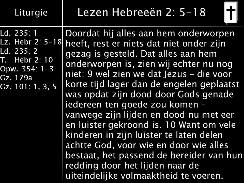 Liturgie Ld.235: 1 Lz.Hebr 2: 5-18 Ld.235: 2 T.Hebr 2: 10 Opw.354: 1-3 Gz.179a Gz.101: 1, 3, 5 Lezen Hebreeën 2: 5-18 Doordat hij alles aan hem onderworpen heeft, rest er niets dat niet onder zijn gezag is gesteld.