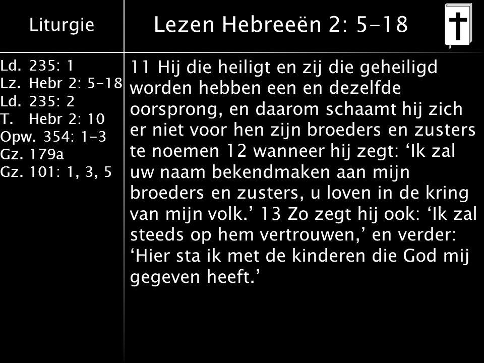 Liturgie Ld.235: 1 Lz.Hebr 2: 5-18 Ld.235: 2 T.Hebr 2: 10 Opw.354: 1-3 Gz.179a Gz.101: 1, 3, 5 Lezen Hebreeën 2: 5-18 11 Hij die heiligt en zij die geheiligd worden hebben een en dezelfde oorsprong, en daarom schaamt hij zich er niet voor hen zijn broeders en zusters te noemen 12 wanneer hij zegt: 'Ik zal uw naam bekendmaken aan mijn broeders en zusters, u loven in de kring van mijn volk.' 13 Zo zegt hij ook: 'Ik zal steeds op hem vertrouwen,' en verder: 'Hier sta ik met de kinderen die God mij gegeven heeft.'