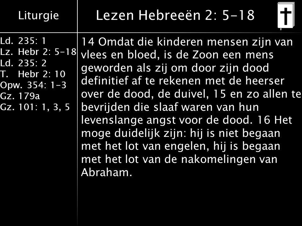 Liturgie Ld.235: 1 Lz.Hebr 2: 5-18 Ld.235: 2 T.Hebr 2: 10 Opw.354: 1-3 Gz.179a Gz.101: 1, 3, 5 Lezen Hebreeën 2: 5-18 14 Omdat die kinderen mensen zijn van vlees en bloed, is de Zoon een mens geworden als zij om door zijn dood definitief af te rekenen met de heerser over de dood, de duivel, 15 en zo allen te bevrijden die slaaf waren van hun levenslange angst voor de dood.