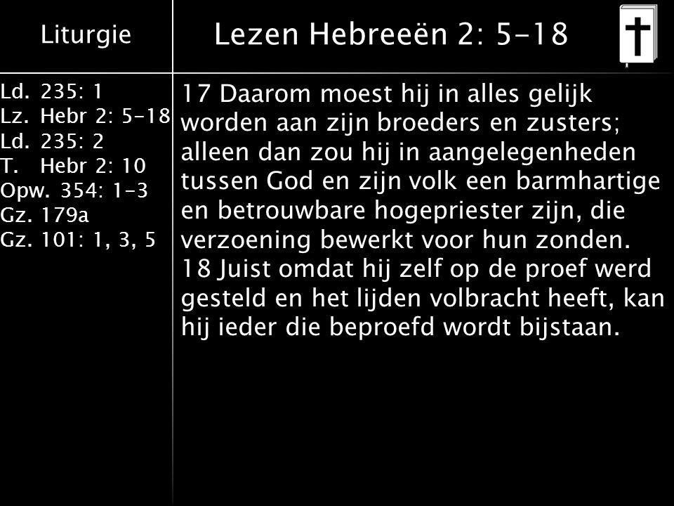 Liturgie Ld.235: 1 Lz.Hebr 2: 5-18 Ld.235: 2 T.Hebr 2: 10 Opw.354: 1-3 Gz.179a Gz.101: 1, 3, 5 Lezen Hebreeën 2: 5-18 17 Daarom moest hij in alles gelijk worden aan zijn broeders en zusters; alleen dan zou hij in aangelegenheden tussen God en zijn volk een barmhartige en betrouwbare hogepriester zijn, die verzoening bewerkt voor hun zonden.