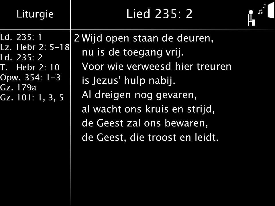 Liturgie Ld.235: 1 Lz.Hebr 2: 5-18 Ld.235: 2 T.Hebr 2: 10 Opw.354: 1-3 Gz.179a Gz.101: 1, 3, 5 2Wijd open staan de deuren, nu is de toegang vrij.