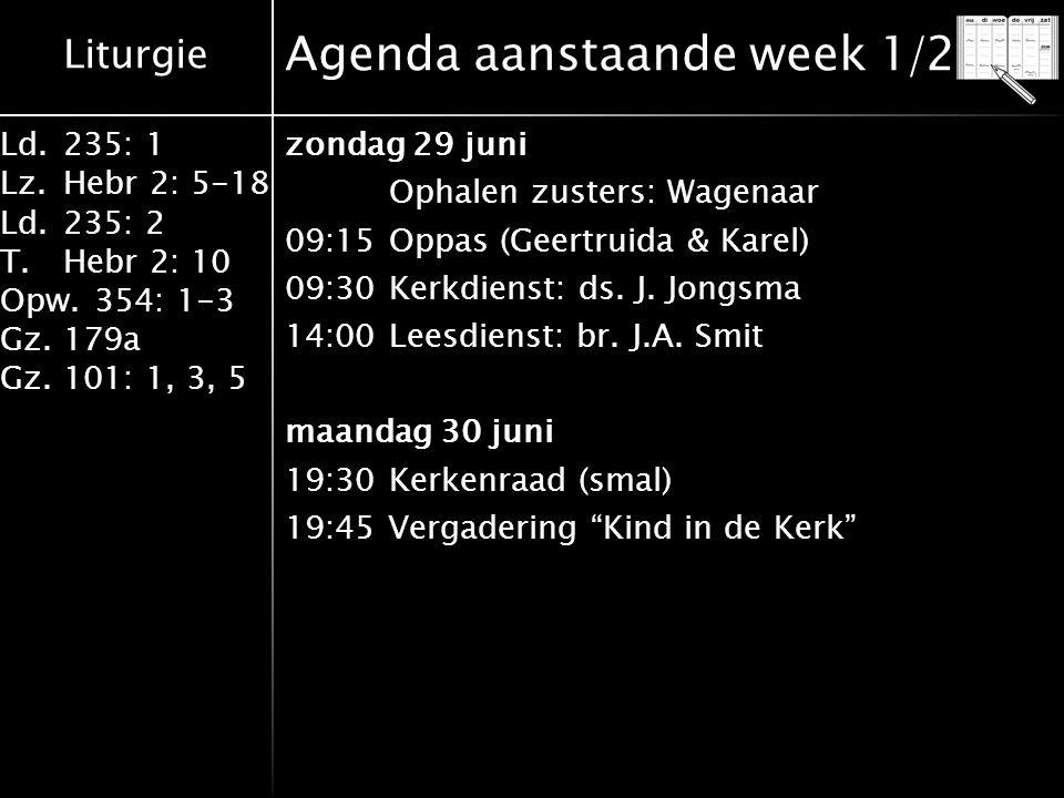 Liturgie Ld.235: 1 Lz.Hebr 2: 5-18 Ld.235: 2 T.Hebr 2: 10 Opw.354: 1-3 Gz.179a Gz.101: 1, 3, 5 Agenda aanstaande week 1/2 zondag 29 juni Ophalen zusters: Wagenaar 09:15Oppas (Geertruida & Karel) 09:30Kerkdienst: ds.
