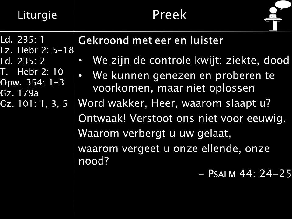 Liturgie Ld.235: 1 Lz.Hebr 2: 5-18 Ld.235: 2 T.Hebr 2: 10 Opw.354: 1-3 Gz.179a Gz.101: 1, 3, 5 Preek Gekroond met eer en luister We zijn de controle kwijt: ziekte, dood We kunnen genezen en proberen te voorkomen, maar niet oplossen Word wakker, Heer, waarom slaapt u.