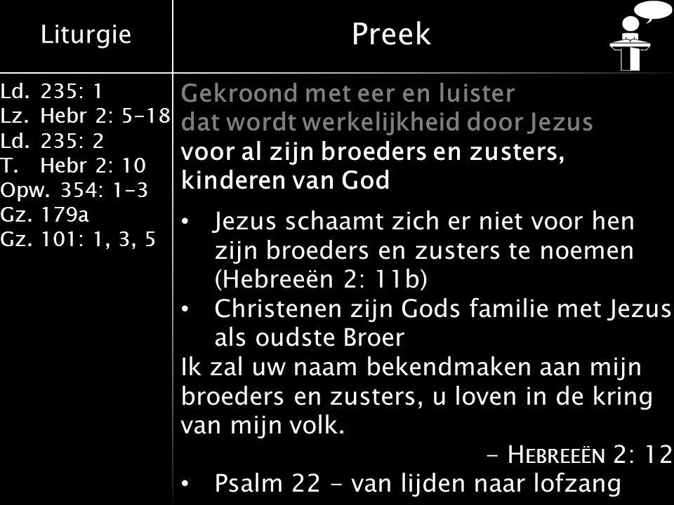 Liturgie Ld.235: 1 Lz.Hebr 2: 5-18 Ld.235: 2 T.Hebr 2: 10 Opw.354: 1-3 Gz.179a Gz.101: 1, 3, 5 Preek Gekroond met eer en luister dat wordt werkelijkheid door Jezus voor al zijn broeders en zusters, kinderen van God Jezus schaamt zich er niet voor hen zijn broeders en zusters te noemen (Hebreeën 2: 11b) Christenen zijn Gods familie met Jezus als oudste Broer Ik zal uw naam bekendmaken aan mijn broeders en zusters, u loven in de kring van mijn volk.
