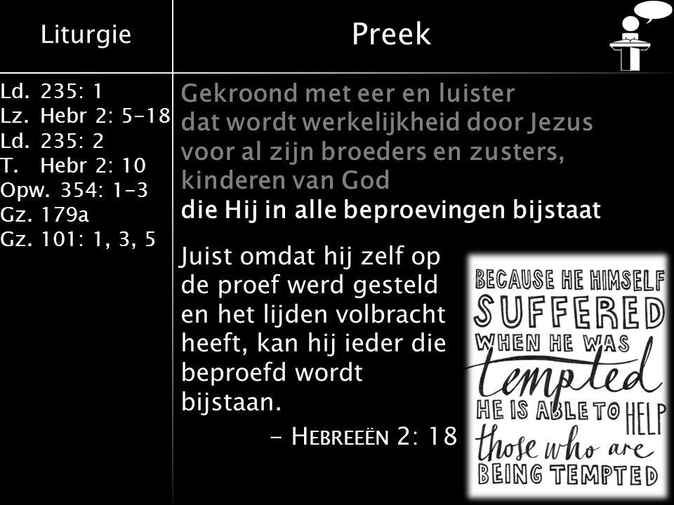 Liturgie Ld.235: 1 Lz.Hebr 2: 5-18 Ld.235: 2 T.Hebr 2: 10 Opw.354: 1-3 Gz.179a Gz.101: 1, 3, 5 Preek Gekroond met eer en luister dat wordt werkelijkheid door Jezus voor al zijn broeders en zusters, kinderen van God die Hij in alle beproevingen bijstaat Juist omdat hij zelf op de proef werd gesteld en het lijden volbracht heeft, kan hij ieder die beproefd wordt bijstaan.