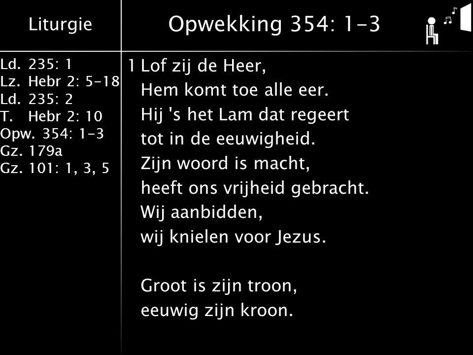 Liturgie Ld.235: 1 Lz.Hebr 2: 5-18 Ld.235: 2 T.Hebr 2: 10 Opw.354: 1-3 Gz.179a Gz.101: 1, 3, 5 1Lof zij de Heer, Hem komt toe alle eer.