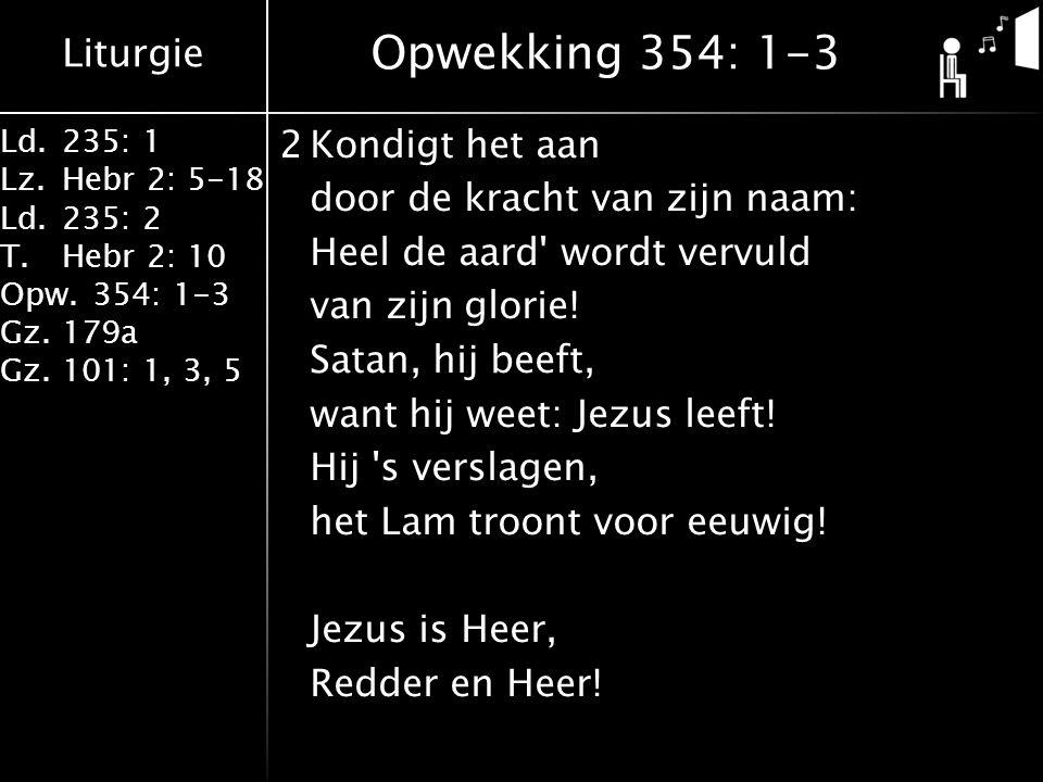 Liturgie Ld.235: 1 Lz.Hebr 2: 5-18 Ld.235: 2 T.Hebr 2: 10 Opw.354: 1-3 Gz.179a Gz.101: 1, 3, 5 2Kondigt het aan door de kracht van zijn naam: Heel de aard wordt vervuld van zijn glorie.