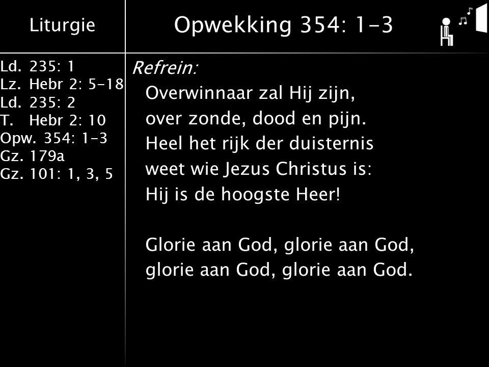 Liturgie Ld.235: 1 Lz.Hebr 2: 5-18 Ld.235: 2 T.Hebr 2: 10 Opw.354: 1-3 Gz.179a Gz.101: 1, 3, 5 Refrein: Overwinnaar zal Hij zijn, over zonde, dood en pijn.