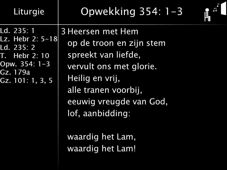 Liturgie Ld.235: 1 Lz.Hebr 2: 5-18 Ld.235: 2 T.Hebr 2: 10 Opw.354: 1-3 Gz.179a Gz.101: 1, 3, 5 3Heersen met Hem op de troon en zijn stem spreekt van liefde, vervult ons met glorie.