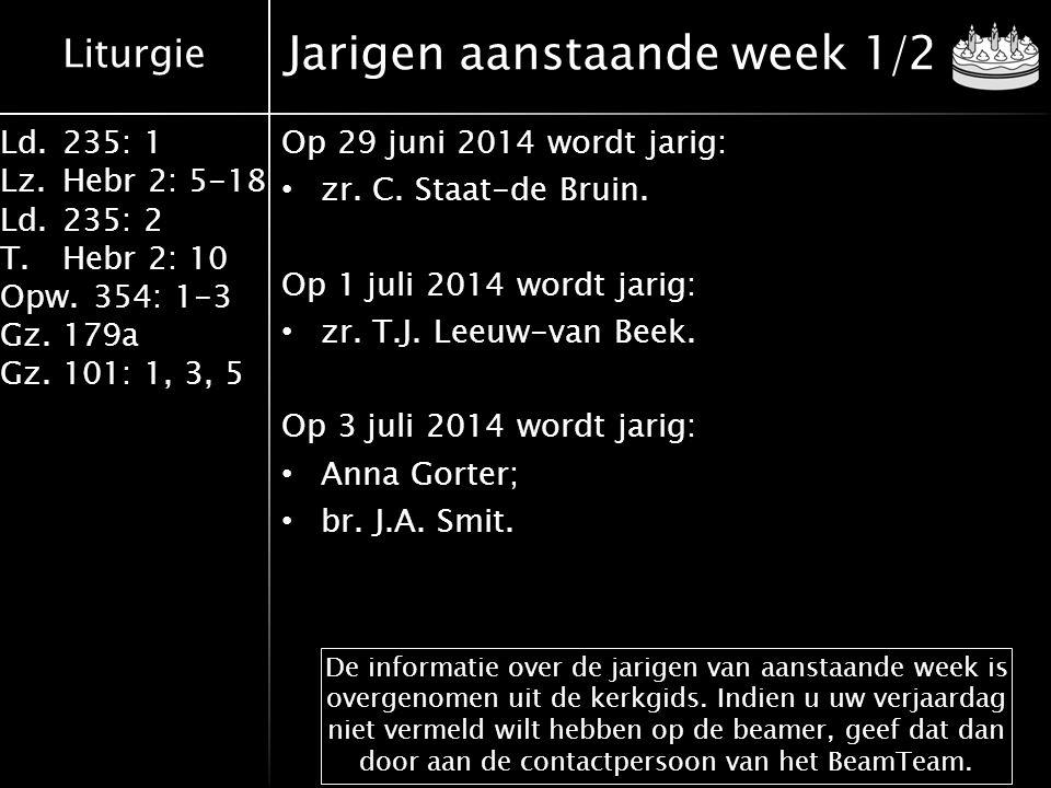 Liturgie Ld.235: 1 Lz.Hebr 2: 5-18 Ld.235: 2 T.Hebr 2: 10 Opw.354: 1-3 Gz.179a Gz.101: 1, 3, 5 Jarigen aanstaande week 1/2 Op 29 juni 2014 wordt jarig: zr.