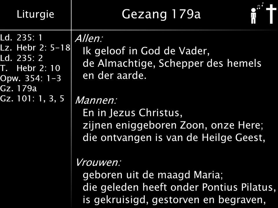 Liturgie Ld.235: 1 Lz.Hebr 2: 5-18 Ld.235: 2 T.Hebr 2: 10 Opw.354: 1-3 Gz.179a Gz.101: 1, 3, 5 Allen: Ik geloof in God de Vader, de Almachtige, Schepper des hemels en der aarde.