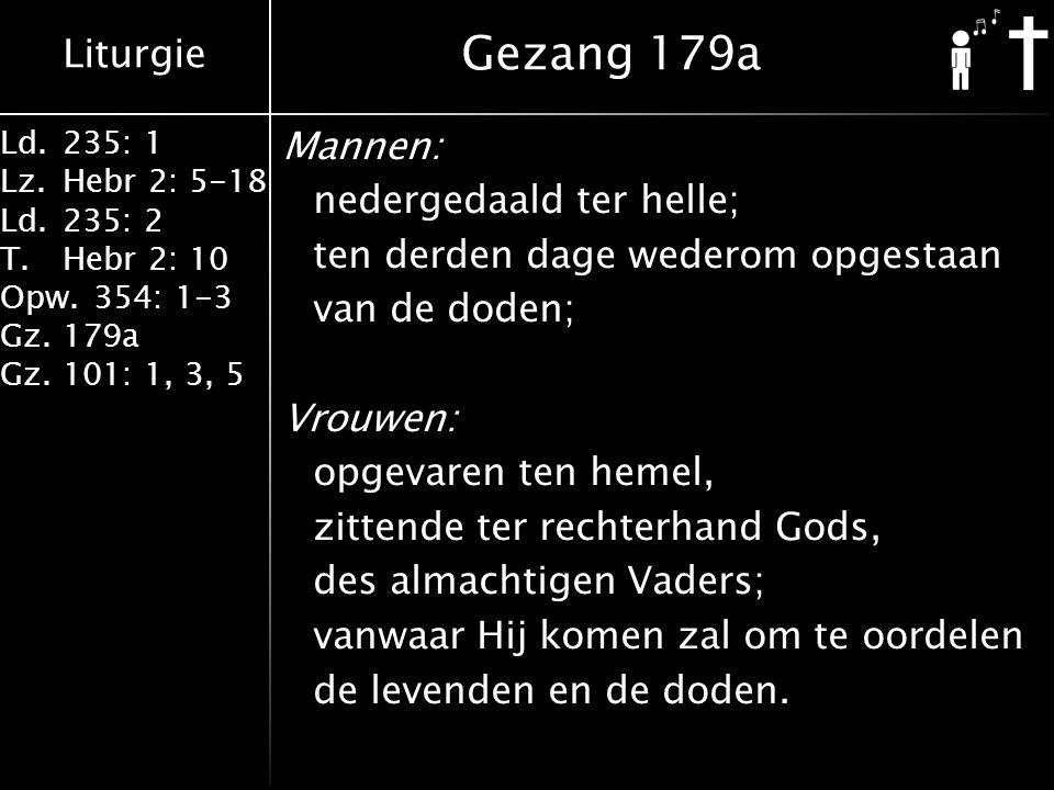 Liturgie Ld.235: 1 Lz.Hebr 2: 5-18 Ld.235: 2 T.Hebr 2: 10 Opw.354: 1-3 Gz.179a Gz.101: 1, 3, 5 Mannen: nedergedaald ter helle; ten derden dage wederom opgestaan van de doden; Vrouwen: opgevaren ten hemel, zittende ter rechterhand Gods, des almachtigen Vaders; vanwaar Hij komen zal om te oordelen de levenden en de doden.