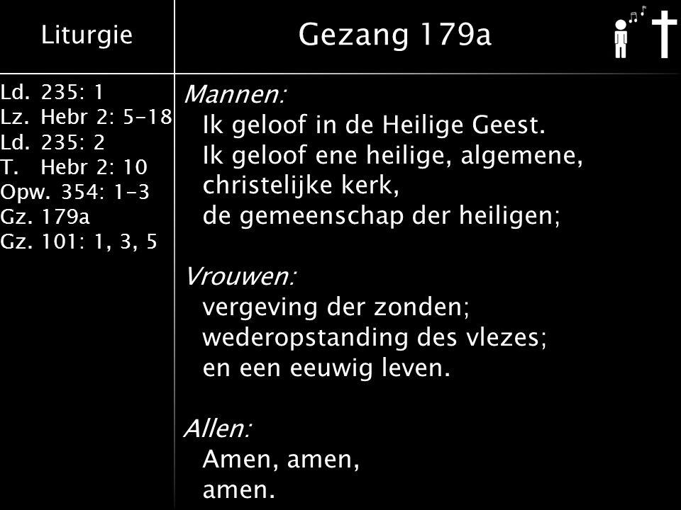 Liturgie Ld.235: 1 Lz.Hebr 2: 5-18 Ld.235: 2 T.Hebr 2: 10 Opw.354: 1-3 Gz.179a Gz.101: 1, 3, 5 Mannen: Ik geloof in de Heilige Geest.