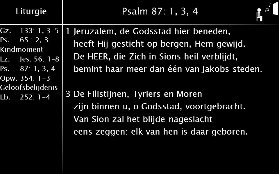 Liturgie Gz.133: 1, 3-5 Ps.65 : 2, 3 Kindmoment Lz.Jes. 56: 1–8 Ps.87: 1, 3, 4 Opw.354: 1-3 Geloofsbelijdenis Lb.252: 1-4 Psalm 87: 1, 3, 4 1Jeruzalem
