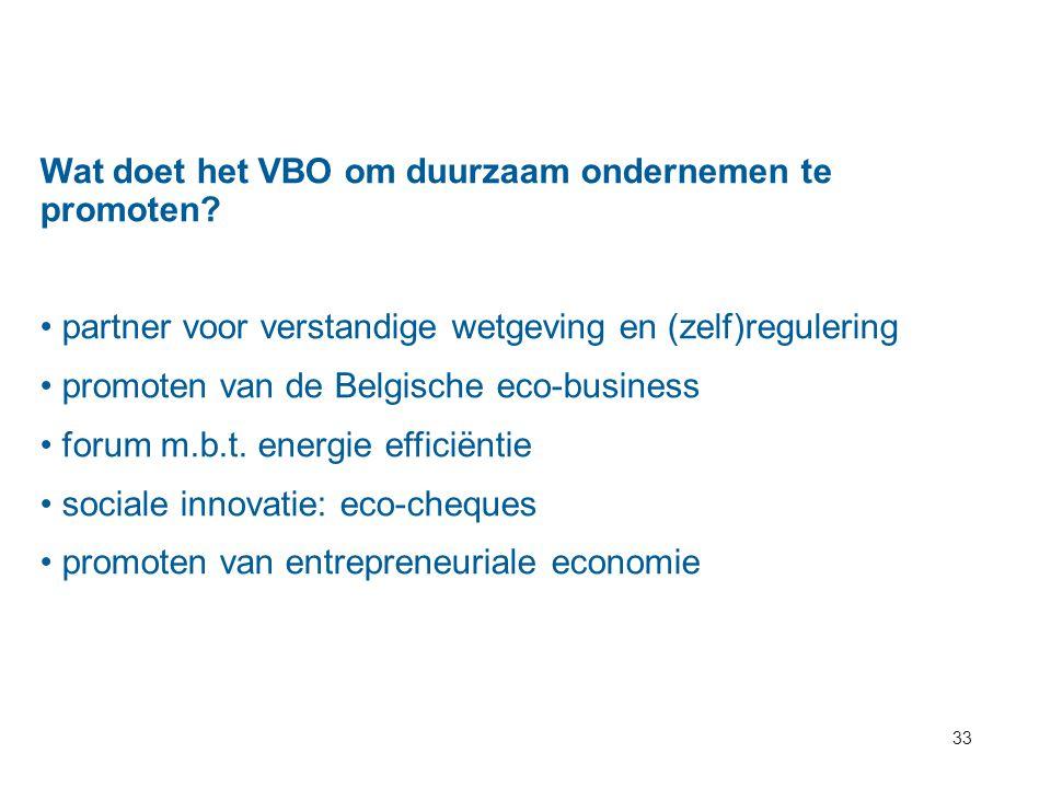 33 Wat doet het VBO om duurzaam ondernemen te promoten? partner voor verstandige wetgeving en (zelf)regulering promoten van de Belgische eco-business