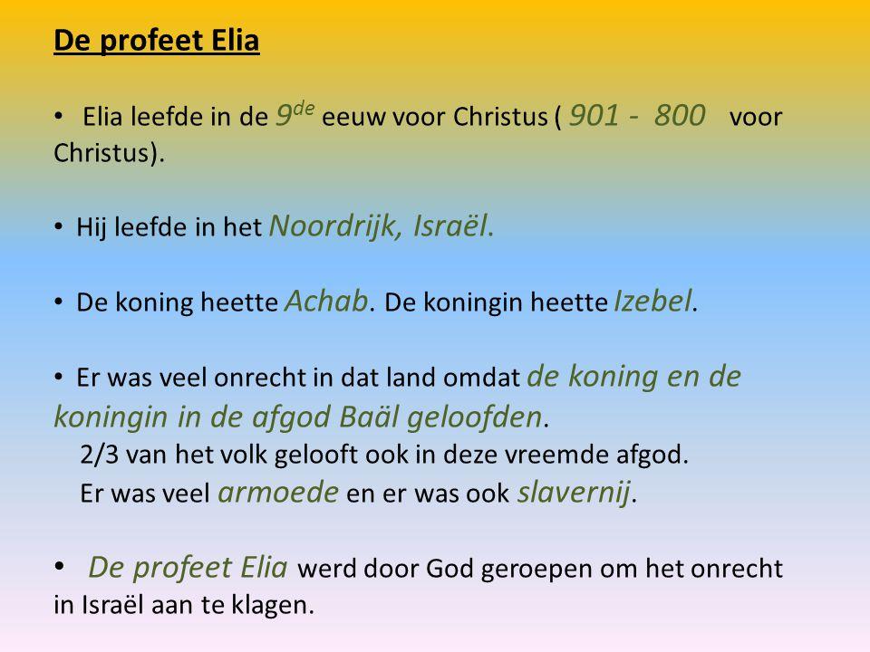 De profeet Elia Elia leefde in de 9 de eeuw voor Christus ( 901 - 800 voor Christus). Hij leefde in het Noordrijk, Israël. De koning heette Achab. De
