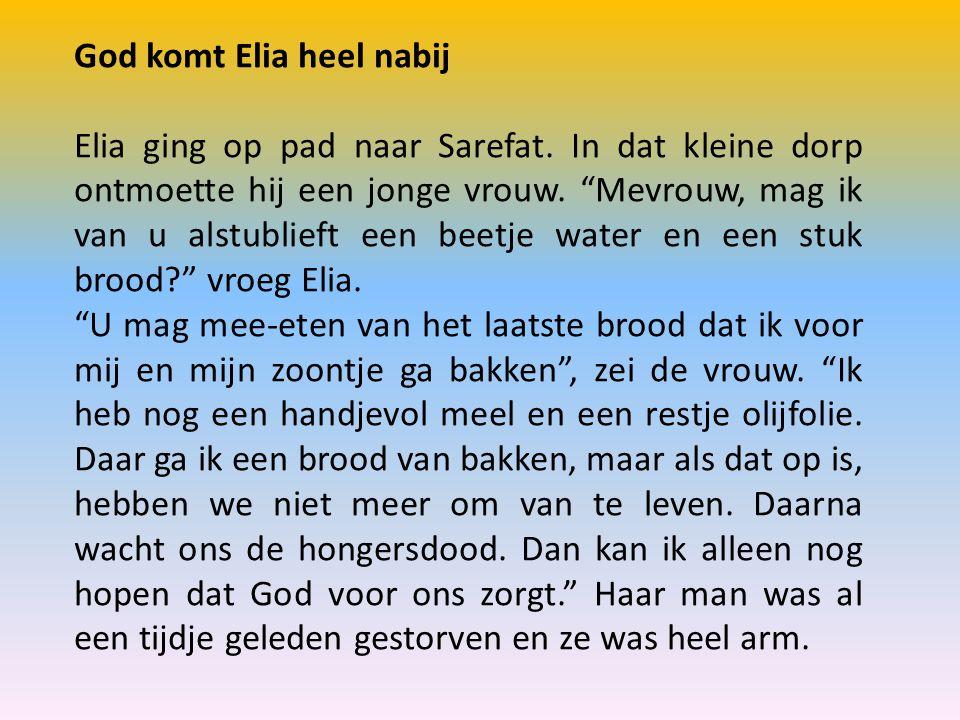 """God komt Elia heel nabij Elia ging op pad naar Sarefat. In dat kleine dorp ontmoette hij een jonge vrouw. """"Mevrouw, mag ik van u alstublieft een beetj"""