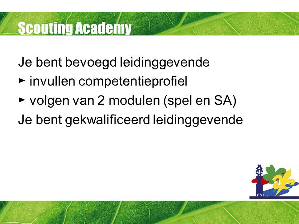 Scouting Academy Je bent bevoegd leidinggevende ► invullen competentieprofiel ► volgen van 2 modulen (spel en SA) Je bent gekwalificeerd leidinggevend