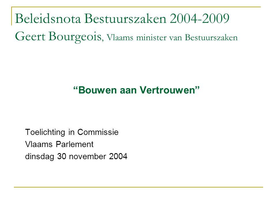 """Beleidsnota Bestuurszaken 2004-2009 Geert Bourgeois, Vlaams minister van Bestuurszaken """"Bouwen aan Vertrouwen"""" Toelichting in Commissie Vlaams Parleme"""