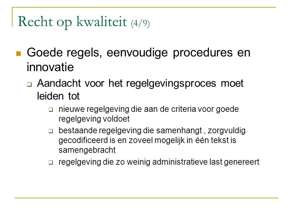 Recht op kwaliteit (4/9) Goede regels, eenvoudige procedures en innovatie  Aandacht voor het regelgevingsproces moet leiden tot  nieuwe regelgeving