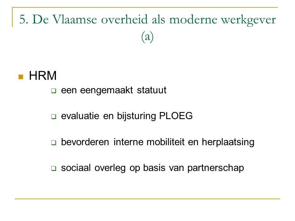 5. De Vlaamse overheid als moderne werkgever (a) HRM  een eengemaakt statuut  evaluatie en bijsturing PLOEG  bevorderen interne mobiliteit en herpl