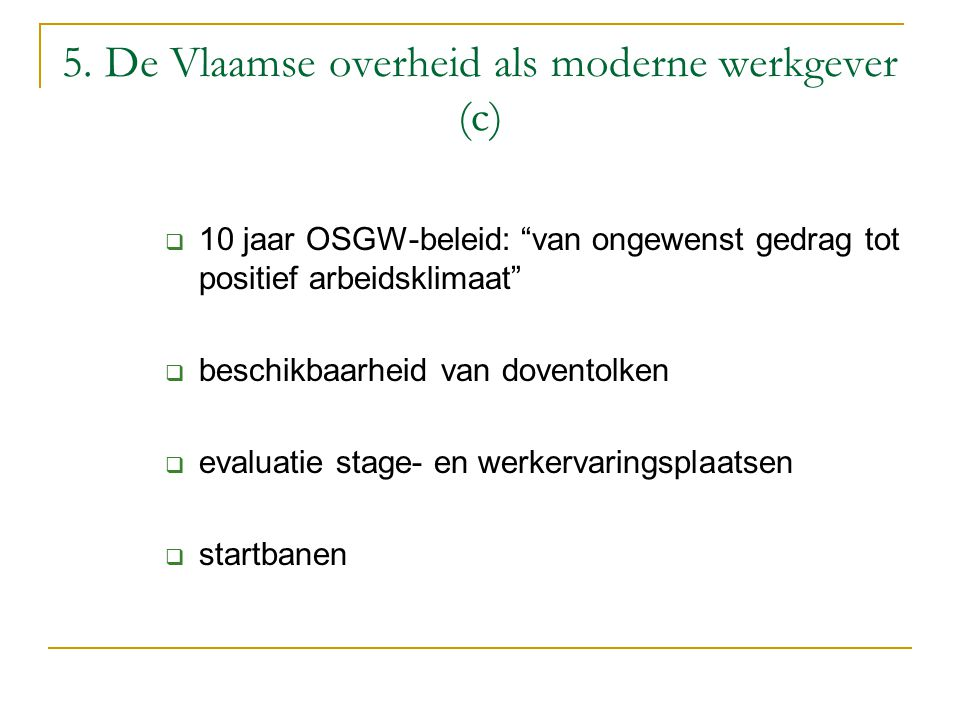 """5. De Vlaamse overheid als moderne werkgever (c)  10 jaar OSGW-beleid: """"van ongewenst gedrag tot positief arbeidsklimaat""""  beschikbaarheid van doven"""