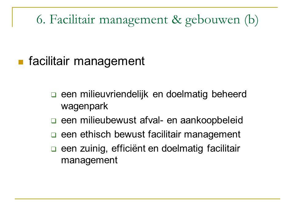 6. Facilitair management & gebouwen (b) facilitair management  een milieuvriendelijk en doelmatig beheerd wagenpark  een milieubewust afval- en aank