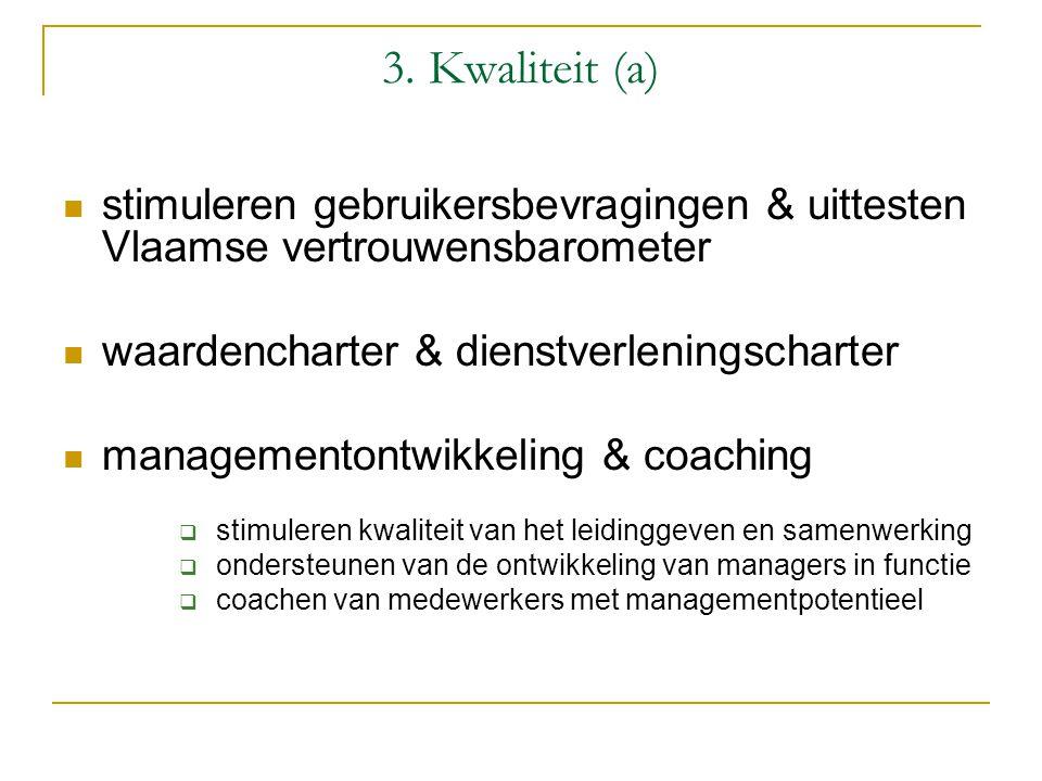 3. Kwaliteit (a) stimuleren gebruikersbevragingen & uittesten Vlaamse vertrouwensbarometer waardencharter & dienstverleningscharter managementontwikke