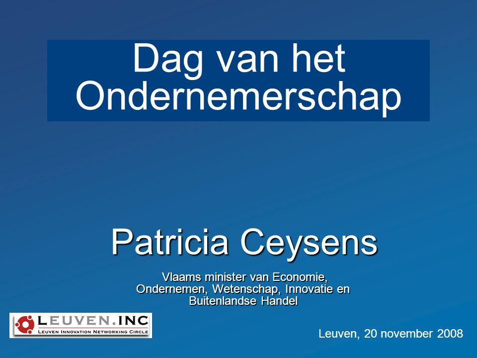 Patricia Ceysens Vlaams minister van Economie, Ondernemen, Wetenschap, Innovatie en Buitenlandse Handel Vlaams minister van Economie, Ondernemen, Wetenschap, Innovatie en Buitenlandse Handel Leuven, 20 november 2008 Dag van het Ondernemerschap